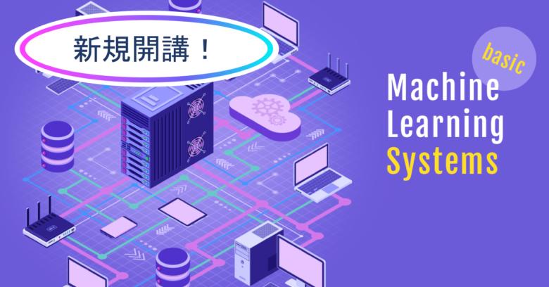 【新規開講!】『現場で使える機械学習システム実践講座』のご案内
