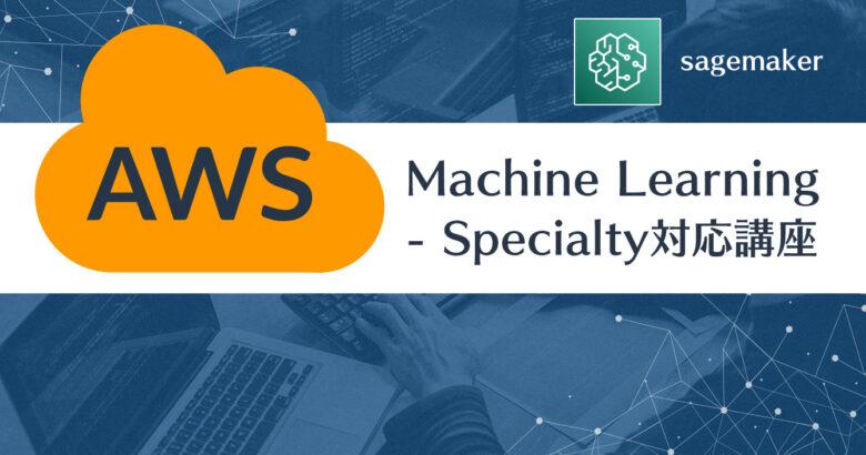 AWS認定 Machine Learning Specialty対応 AWSで学ぶクラウドAIソリューション実践講座