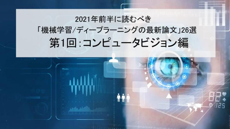 【コンピュータビジョン編】2021年前半に読むべき「機械学習/ディープラーニングの最新論文」26選