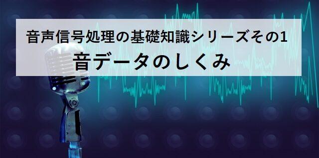 【音データのしくみ】音声信号処理の基礎知識シリーズその1
