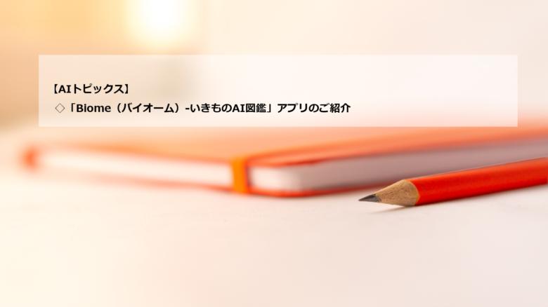 AIトピックス:「Biome(バイオーム)-いきものAI図鑑」アプリのご紹介